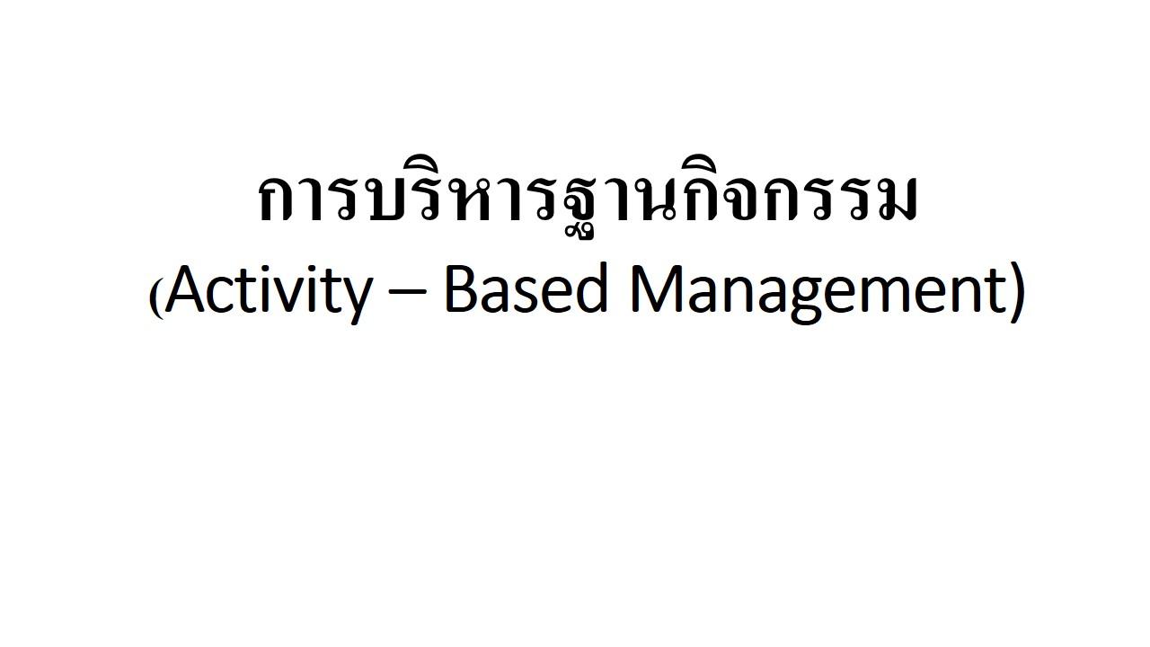 การบริหารฐานกิจกรรม(Activity – Based Management ,ABM)