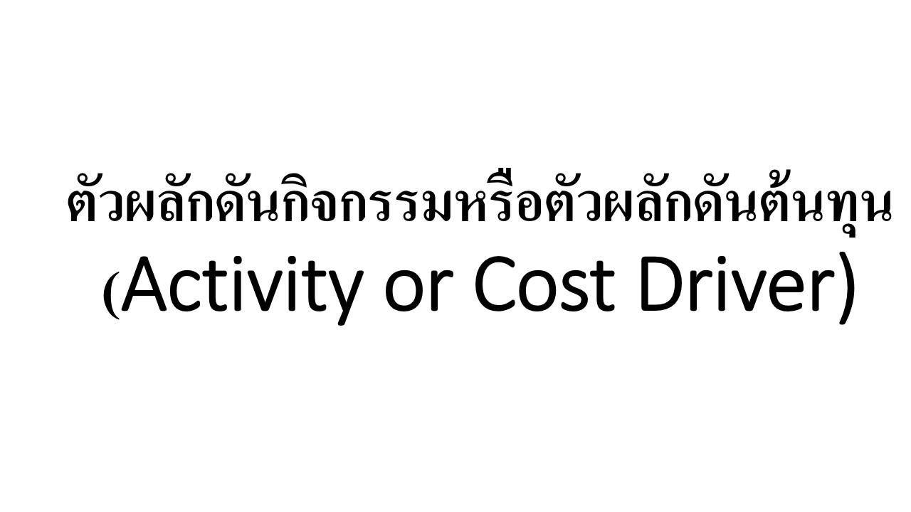 ตัวผลักดันกิจกรรมหรือตัวผลักดันต้นทุน (Activity or Cost Driver- ABC)